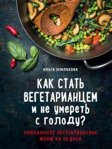 Обложка Как стать вегетарианцем и не умереть с голоду? Ольга Землякова