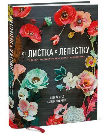От листка к лепестку. 75 фантастических бумажных цветов своими руками Тусс Р.; Фаррелл П.