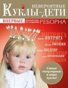 Обложка Невероятные куклы-дети. Впервые: полный курс по созданию РЕБОРНА