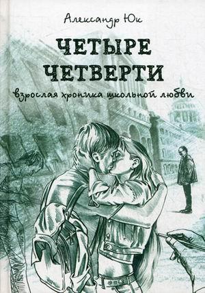Четыре четверти. Взрослая хроника школьной любви. Юк А. Юк А.