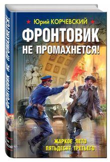Корчевский Ю.Г. - Фронтовик не промахнется! Жаркое лето пятьдесят третьего обложка книги