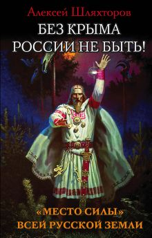 Обложка Без Крыма России не быть! «Место силы» всей Русской Земли Алексей Шляхторов