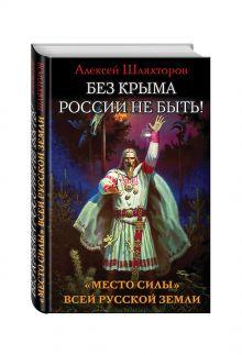 Шляхторов А.Г. - Без Крыма России не быть! «Место силы» всей Русской Земли обложка книги