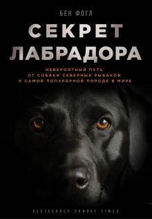 Обложка Секрет лабрадора. Невероятный путь от собаки северных рыбаков к самой популярной породе в мире Бен Фогл