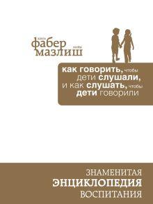 Обложка Как говорить, чтобы дети слушали, и как слушать, чтобы дети говорили (подар) (комплект) Адель Фабер, Элейн Мазлиш