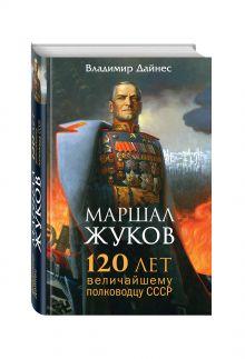 Дайнес В.О. - Маршал Жуков. 120 лет величайшему полководцу СССР обложка книги