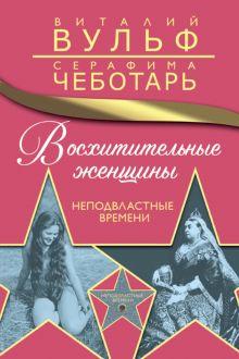 Обложка Восхитительные женщины. Неподвластные времени Виталий Вульф, Серафима Чеботарь