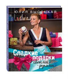 Высоцкая Ю.А. - Сладкие подарки своими руками обложка книги