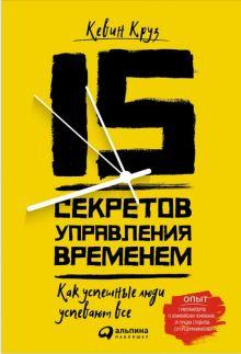 Круз К. - 15 секретов управления временем: Как успешные люди успевают все обложка книги