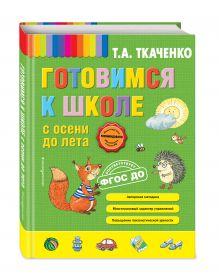 Ткаченко Т.А. - Готовимся к школе с осени до лета обложка книги