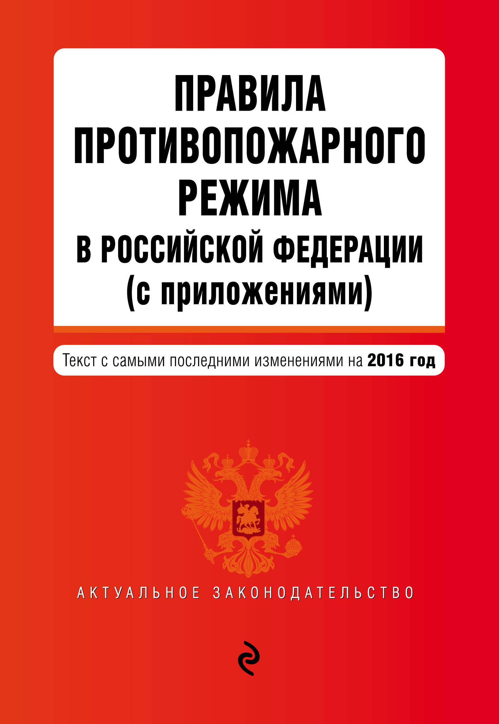 Правила противопожарного режима в Российской Федерации (с приложениями): текст с самыми посл. изм. на 2016 г.
