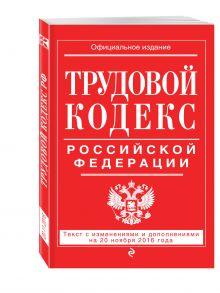- Трудовой кодекс Российской Федерации: текст с изм. и доп. на 20 ноября 2016 г. обложка книги