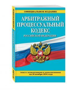 - Арбитражный процессуальный кодекс Российской Федерации : текст с изм. и доп. на 20 ноября 2016 г. обложка книги