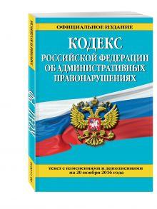 - Кодекс Российской Федерации об административных правонарушениях : текст с изм. и доп. на 20 ноября 2016 г. обложка книги
