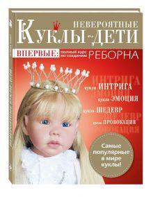 Невероятные куклы-дети. Впервые: полный курс по созданию РЕБОРНА обложка книги