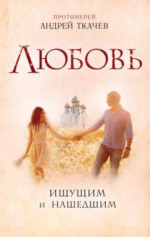 Обложка Любовь. Ищущим и нашедшим Протоиерей Ткачев Андрей