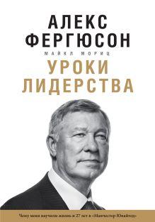 """Фергюсон А., Мориц М. - Уроки лидерства. Чему меня научили жизнь и 27 лет в """"Манчестер Юнайтед"""" обложка книги"""