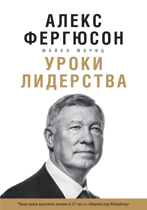 """Уроки лидерства. Чему меня научили жизнь и 27 лет в """"Манчестер Юнайтед"""" Фергюсон А., Мориц М."""