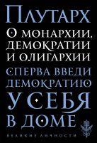 Купить Книга О монархии, демократии и олигархии Плутарх 978-5-699-93599-4 Издательство u0022Эксмоu0022 ООО