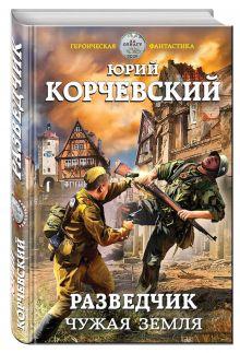Корчевский Ю.Г. - Разведчик. Чужая земля обложка книги