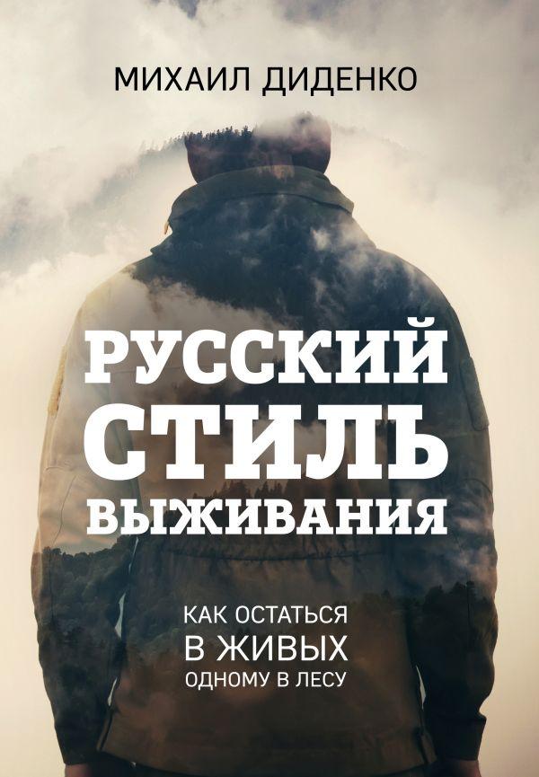 Русский стиль выживания. Как остаться в живых одному в лесу Автор : Михаил Диденко