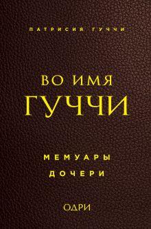 Обложка Во имя Гуччи. Мемуары дочери Патрисия Гуччи