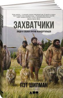 Шипман П. - Захватчики: Люди и собаки против неандертальцев обложка книги