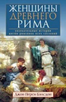 Бэлсдон Джон Перси - Женщины Древнего Рима. Увлекательные истории жизни римлянок всех сословий обложка книги