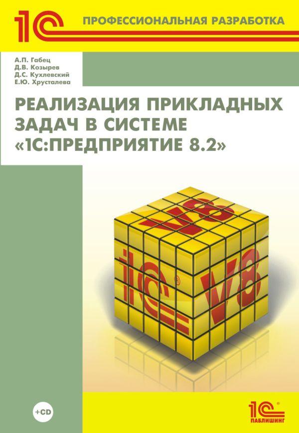 Реализация прикладных задач в системе «1С:Предприятие 8.2» (+диск) А.П. Габец, Д.В. Козырев, Д.С. Кухлевский, Е.Ю. Хрусталева