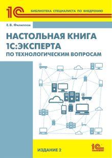 Е.В. Филиппов - Настольная книга 1С:Эксперта по технологическим вопросам. Издание 2 обложка книги