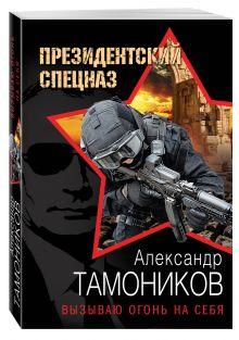 Тамоников А.А. - Вызываю огонь на себя обложка книги