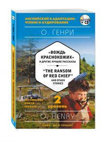 """""""Вождь краснокожих"""" и другие лучшие рассказы = """"The Ransom of Red Chief"""" and Other Stories (+CD). 2-й уровень"""
