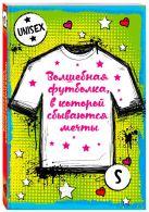 Купить Книга Волшебная футболка, в которой сбываются мечты (унисекс, размер S, рост 160-170, 100% хлопок) 978-5-699-93916-9 Издательство u0022Эксмоu0022 ООО