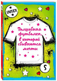 - Волшебная футболка, в которой сбываются мечты (унисекс, размер S, рост 160-170, 100% хлопок) обложка книги