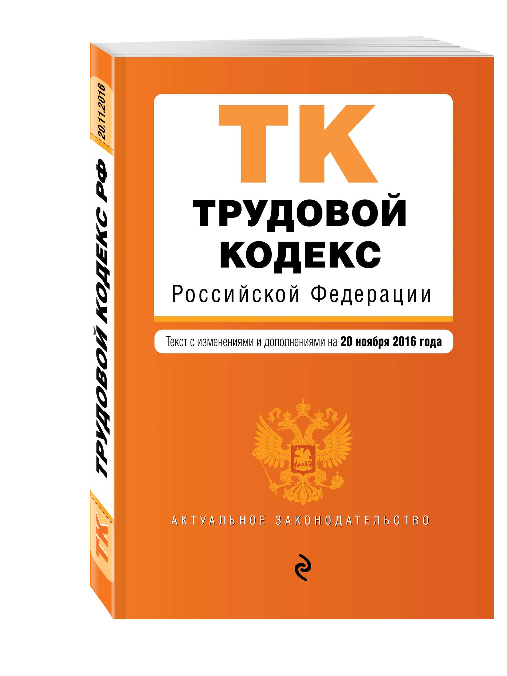 Трудовой кодекс Российской Федерации : текст с изм. и доп. на 20 ноября 2016 г.