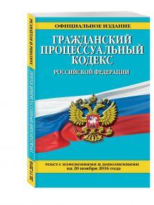 - Гражданский процессуальный кодекс Российской Федерации : текст с изм. и доп. на 20 ноября 2016 г. обложка книги