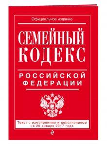 - Семейный кодекс Российской Федерации : текст с изм. и доп. на 20 января 2017 г. обложка книги