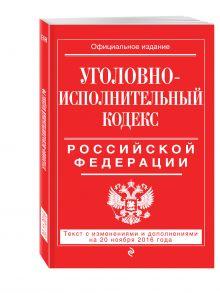 - Уголовно-исполнительный кодекс Российской Федерации : текст с изм. и доп. на 20 ноября 2016 г. обложка книги