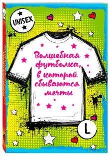 - Волшебная футболка, в которой сбываются мечты (унисекс, размер L, рост 160-170, 100% хлопок) обложка книги