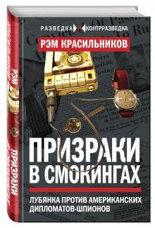 Красильников Р.С. - Призраки в смокингах. Лубянка против американских дипломатов-шпионов обложка книги
