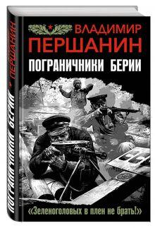 Першанин В.Н. - Пограничники Берии. «Зеленоголовых в плен не брать!» обложка книги
