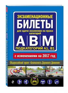 - Экзаменационные билеты для сдачи экзаменов на права категорий А, В и M, подкатегорий A1, B1 (с изм. на 2017 год) обложка книги