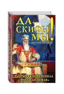 Абрашкин А.А. - Да, скифы мы! «Откуда есть пошла Русская Земля» обложка книги