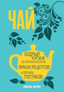 Чай. Бодрый купаж из терпких историй, ярких рецептов и прочих пустяков