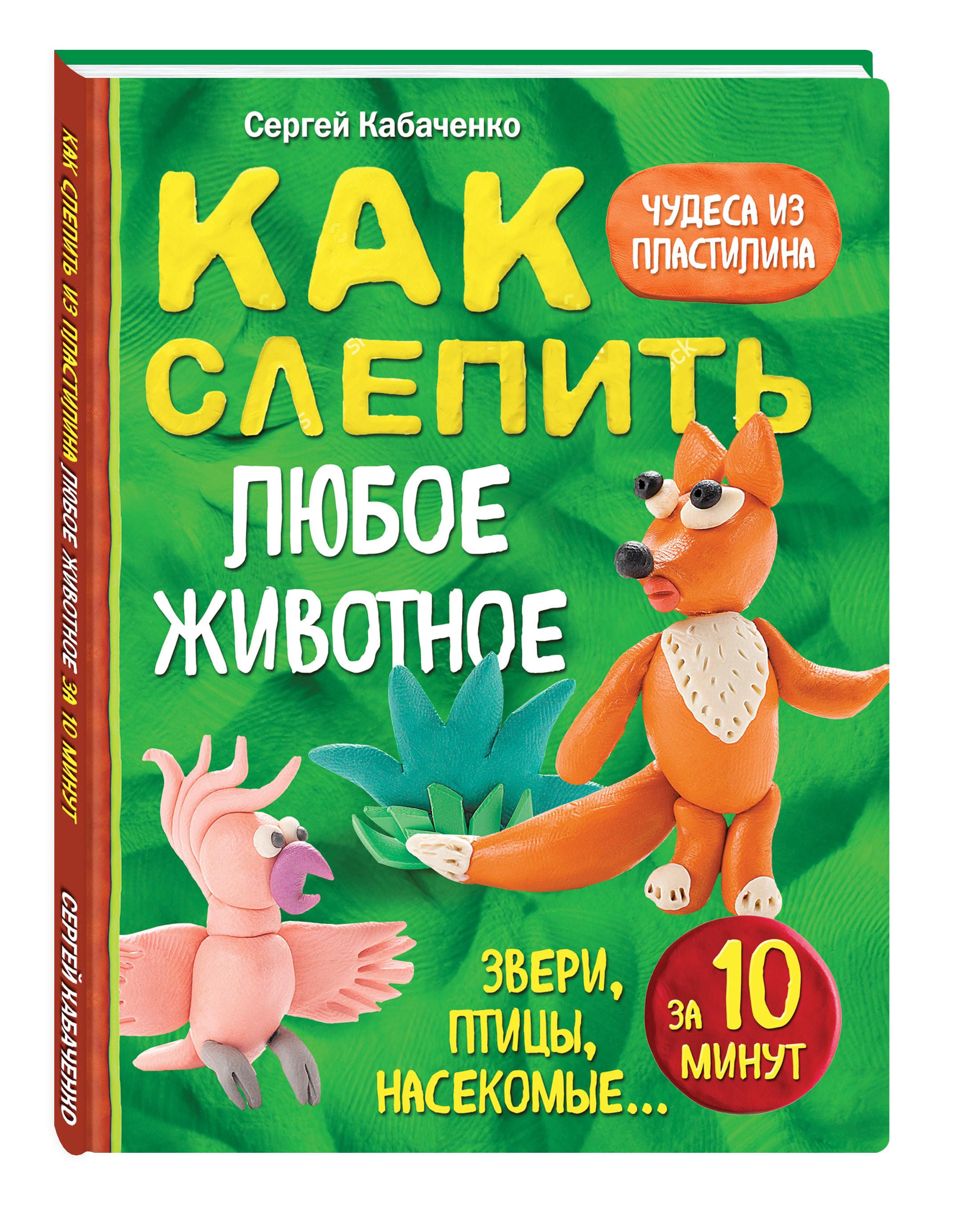 Как слепить из пластилина любое животное за 10 минут. Звери, птицы, насекомые... ( Кабаченко С.  )