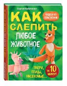Кабаченко С. - Как слепить из пластилина любое животное за 10 минут. Звери, птицы, насекомые...' обложка книги