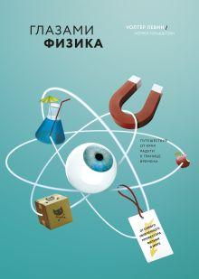 Левин У., Гольдштейн У. - Глазами физика. Путешествие от края радуги к границе времени обложка книги