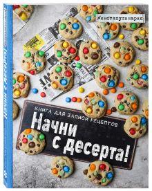 - Начни с десерта. Книга для записи рецептов обложка книги