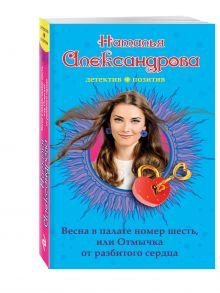 Александрова Н.Н. - Весна в палате номер шесть, или Отмычка от разбитого сердца обложка книги