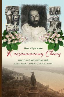 К незакатному Свету. Анатолий Жураковский. Пастырь, поэт, мученик (оф. 1)